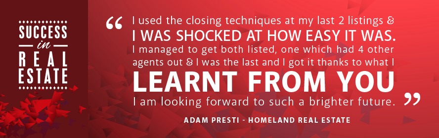 I used the closing techniques at my last 2 listings & I was shocked at how easy it was. I managed to get both listed, one which had 4 other agents out & I was the last and I got it thanks to what I learnt from you. I am looking forward to such a brighter future. Adam Presti - Homeland Real Estate