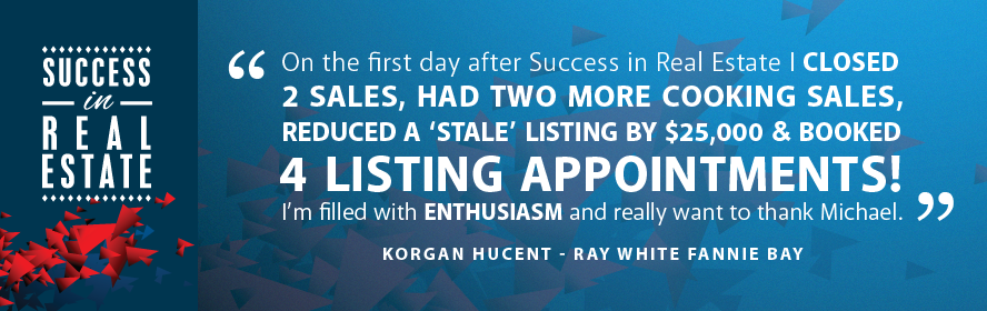 On the first day after Success in Real Estate I closed 2 sales, had two more cooking sales, reduced a stale listing by $25,000 & booked 4 listing appointments! I'm filled with enthusiasm and really want to thank Michael. Korgan Hucent - Ray White Fannie Bay