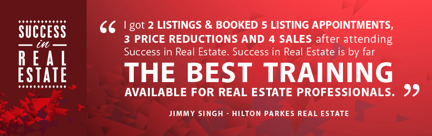 I got 2 listing & booked 5 listing appointments, 3 price reductions and 4 sales after attending Success in Real Estate. Success in Real Estate is by far the best training available for real estate professionals. Jimmy Singh - Hilton Parkes Real Estate