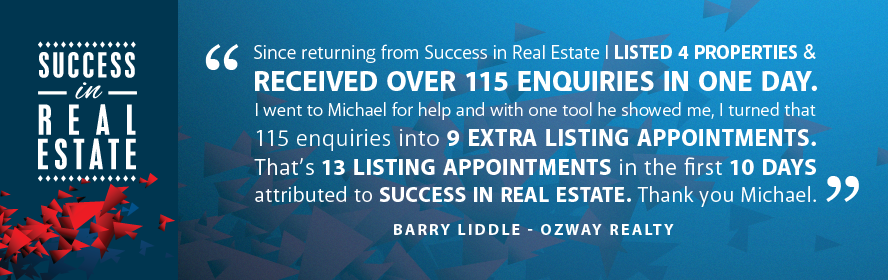 Since returning from Success in Real Estate I listed 4 properties & received over 115 enquiries in one day. I went to Michael for help and with one tool he showed me, I turned that 115 enquiries into 9 extra listing appointments. That's 13 listing appointments in the first 10 days attributed to Success in Real Estate. Thank you Michael. Barry Liddle - Ozway Realty