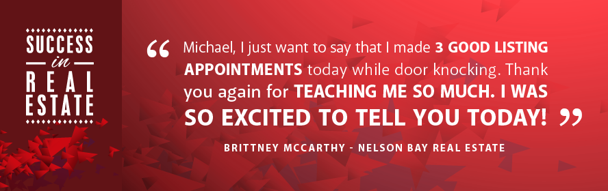 Michael, I just want to say that I made 3 good listing appointments today while door knocking. Thank you again fro teaching me so much. I was so excited to tell you today! Brittney McCarthy - Nelson Bay Real Estate