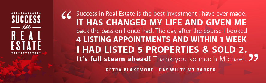 Success in Real Estate is the best investment I have ever made. It has changed my life and given me back the passion I once had. The day after the course I booked 4 listing appointments and within 1 week I had listed 5 properties & sold 2. It's full steam ahead! Thank you so much Michael. Petra Blakemore - Ray White Mt Barker