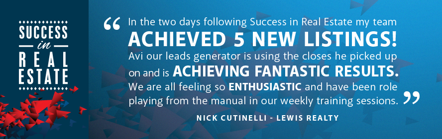 In the two days following Success in Real Estate my team achieved 5 new listings! Avi our leads generator is using the closes he picked up on and is achieving fantastic results. We are all feeling so enthusiastic and have been role playing from the manual in our weekly training sessions. Nick Cutinelli - Lewis Realty