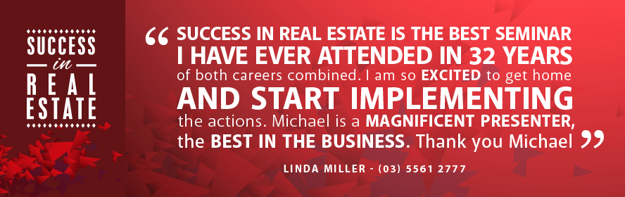 Success in Real Estate is the best seminar I have ever attended iin 32 years of both careers combined. I am so excited to get home and start implementing the action. Michael is a magnificent presenter, the best in the business. Thank you Michael.