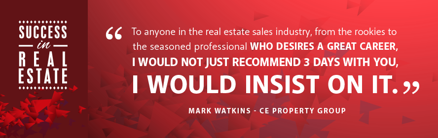 To anyone in the real estate sales industry, from the rookies to the seasoned professional who desires a great career, I would not just recommend 3 days with you, I would insist on it. Mark Watins - CE Property Group