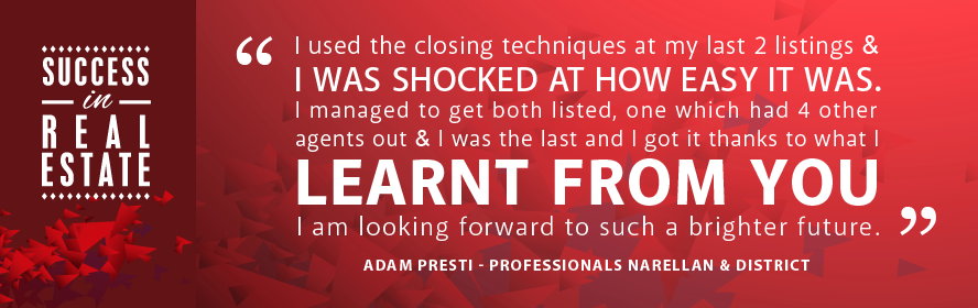 I used the closing techniques at my last 2 listings & I was shocked at how easy it was. I managed to get both listed, one which had 4 other agents out & I was the last and I got it thanks to what I learnt from you. I am looking forward to such a brighter future. Adam Presti - Professionals Narellan & District