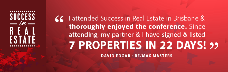 I attended Success in Real Estate in Brisbane & thoroughly enjoyed the conference. Since attending, my partner and I have signed and listed 7 properties in 22 days! - David Edgar - RE/MAX Masters