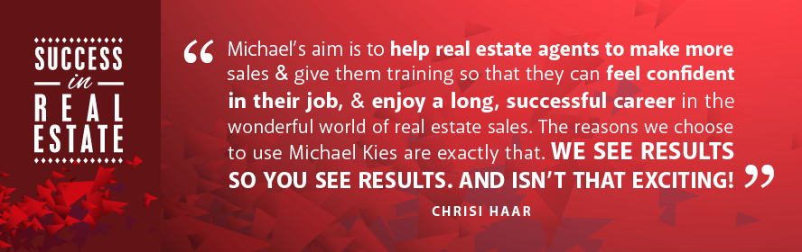 Michael's aim is to help real estate agents make more sales & give them training so that they can feel confident in their job, & enjoy a long and successful career in the wonderful world of real estate sales. The reason we choose to use Michael Kies are exactly that. We see results so you see results. And isn't that exciting! - Chrisi Haar